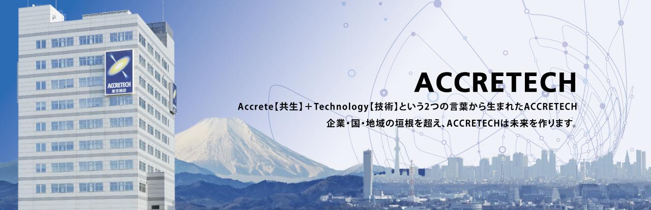 Accrete【共生】+Technology【技術】という2つの言葉から生まれたACCRETECH 企業?国?地域の垣根を超え何破坏、ACCRETECHは未来を作ります世仅存。